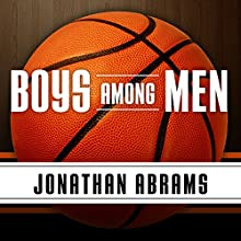 Boys Among Men: How the Prep-to-Pro Generation Redefined the NBA and Sparked a Basketball Revolution Audiobook by Jonathan Abrams Narrated by Mirron Willis