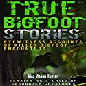 True Bigfoot Stories: Eyewitness Accounts of Killer Bigfoot Encounters Audiobook by Max Mason Hunter Narrated by K.W. Keene