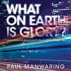 What on Earth Is Glory?: A Practical Approach to a Glory-Filled Life Hörbuch von Paul Manwaring Gesprochen von: William Crockett
