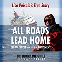 All Roads Lead Home: Shipwrecked off the 7th Continent, Lisa Paisola's True Story (       UNABRIDGED) by Dr. Donna Weighill Narrated by Dr. Donna Weighill