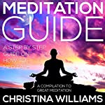 Meditation Guide: A Step by Step Guide on How to Meditate, A Compilation to Great Meditation | Christina Williams