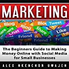 Marketing: The Beginners Guide to Making Money Online with Social Media for Small Businesses Hörbuch von Alex Nkenchor Uwajeh Gesprochen von: Ron Welch