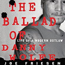 The Ballad of Danny Wolfe: Life of a Modern Outlaw Audiobook by Joe Friesen Narrated by Joe Friesen