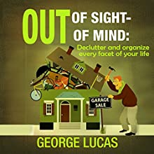 Out of Sight - Out of Mind: Declutter and Organize Every Facet of Your Life (       UNABRIDGED) by George Lucas Narrated by Jim D Johnston