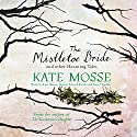 The Mistletoe Bride and Other Haunting Tales (       UNABRIDGED) by Kate Mosse Narrated by Kate Mosse, Simon Russell Beale, Sian Thomas