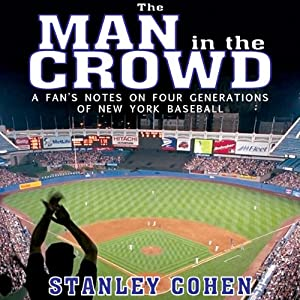 The Man in the Crowd: A Fan's Notes on Four Generations of New York Baseball | [Stanley Cohen]