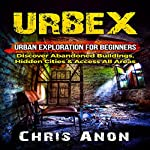 URBEX: Urban Exploration for Beginners: Discover Abandoned Buildings, Hidden Cities & Access All Areas | Chris Anon
