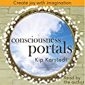 Consciousness Portals: Create Joy with Imagination Audiobook by Kip Karstedt Narrated by Kip Karstedt