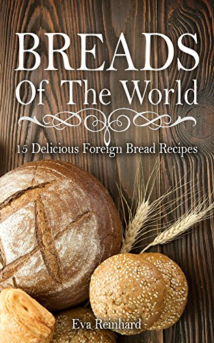 Breads of The World: 15 Delicious Foreign Bread Recipes (Home Baking, Bread Loaf, Pastry, Dough) by Eva Reinhard