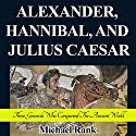 Alexander, Hannibal, and Julius Caesar: Three Generals Who Conquered the Ancient World: History 1-Hour Reads (       UNABRIDGED) by Michael Rank Narrated by Kevin Pierce