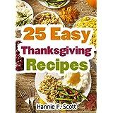 25 Easy Thanksgiving Recipes: Delicious Thanksgiving Recipes Cookbook (Simple and Easy Thanksgiving Recipes) ~ Hannie P. Scott