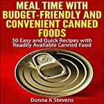 Meal Time with Budget-Friendly and Convenient Canned Foods: 50 Easy and Quick Recipes with Readily Available Canned Food | Donna K Stevens