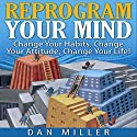 Reprogram Your Mind: Change Your Habits, Change Your Attitude, Change Your Life! Audiobook by Dan Miller Narrated by Eric Martin
