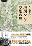 今尾恵介『地図マニア 空想の旅』集英社インターナショナル(2016年6月) #卓上旅行