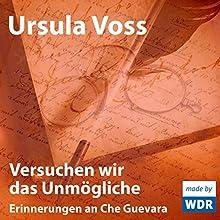 Versuchen wir das Unmögliche: Erinnerungen an Che Guevara (       ungekürzt) von Ursula Voss Gesprochen von: Ursula Voss, Thomas Thieme, Hans Schulze, Christian Berkel, Bodo Primus