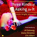 Susie Bright Presents: Three Kinds of Asking for It | Susie Bright (editor),Jill Soloway,Eric Albert,Greta Christina