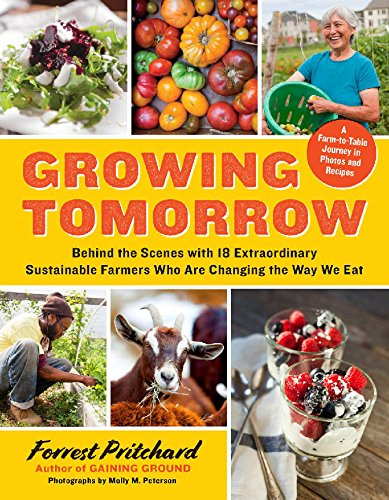 Growing Tomorrow: A Farm-to-Table Journey in Photos and RecipesBehind the Scenes with 18 Extraordinary Sustainable Farmers Who Are Changing the Way We Eat by Forrest Pritchard, Molly M. Peterson