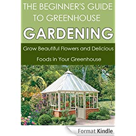 Greenhouse Gardening: Grow Beautiful Flowers and Delicious Foods in Your Greenhouse (Greenhouse Gardening, Greenhouse, Sustainability, Greenhouse Plans, ... Greenhouse Growing) (English Edition)