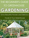 Greenhouse Gardening: Grow Beautiful Flowers and Delicious Foods in Your Greenhouse (Greenhouse Gardening, Greenhouse, Fruit Gardening ,Gardening Techniques, ... Gardening, Gardening) (English Edition)