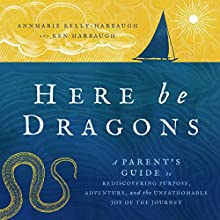 Here Be Dragons: A Parent's Guide to Rediscovering Purpose, Adventure, and the Unfathomable Joy of the Journey | Livre audio Auteur(s) : Annmarie Kelly-Harbaugh, Ken Harbaugh Narrateur(s) : Annmarie Kelly-Harbaugh, Ken Harbaugh