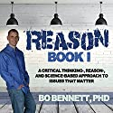 Reason: Book I: A Critical Thinking-, Reason-, and Science-Based Approach to Issues That Matter Audiobook by Bo Bennett, PhD Narrated by Bo Bennett, PhD