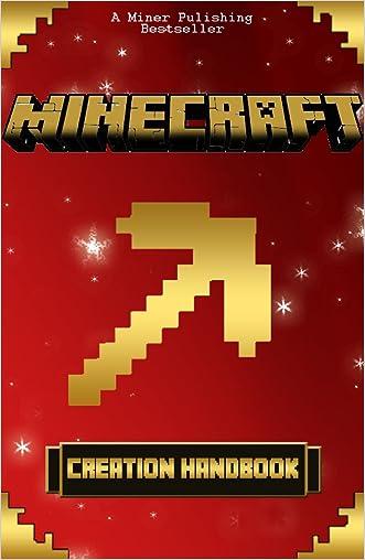 Minecraft: Minecraft Creations Handbook: The Minecraft Construction Handbook Specially Made for The Best Minecraft Players (mincraft secrets, minecraft handbook, minecraft construction, minecraft)