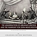 Decisive Moments in History: The Assassination of Abraham Lincoln and the Manhunt for John Wilkes Booth |  Charles River Editors