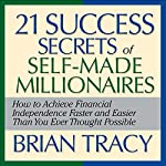 The 21 Success Secrets of Self-Made Millionaires: How to Achieve Financial Independence Faster and Easier Than You Ever Thought Possible | Brian Tracy
