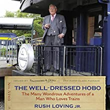 The Well-Dressed Hobo: The Many Wondrous Adventures of a Man Who Loves Trains Audiobook by Rush Loving Jr. Narrated by Pete Ferrand