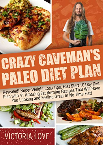 Crazy Caveman's Paleo Diet Plan: Revealed! Super Weight Loss Tips, Fast Start 10 Day Diet Plan with 41 Amazing Fat Burning Recipes That Will Have You Looking ... paleo smoothies, paleo diet food list) by Victoria Love