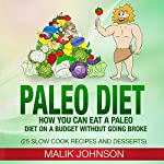 Paleo Diet: How You Can Eat a Paleo Diet on a Budget Without Going Broke: 25 Slow Cook Recipes and Desserts | Malik Johnson