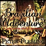 Brazilian Adventure: A Quest into the Heart of the Amazon | Peter Fleming