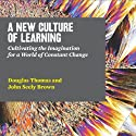 A New Culture of Learning: Cultivating the Imagination for a World of Constant Change (       UNABRIDGED) by Douglas Thomas, John Seely Brown Narrated by Stephen Bowlby