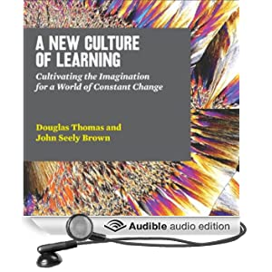 A New Culture of Learning: Cultivating the Imagination for a World of Constant Change (Unabridged)