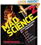 Mad Science 2: Experiments You Can Do At Home, But STILL Probably Shouldn't (Theo Gray's Mad Science)