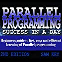 Parallel Programming Success in a Day: Beginners Guide to Fast, Easy, and Efficient Learning of Parallel Programming Audiobook by Sam Key Narrated by Millian Quinteros