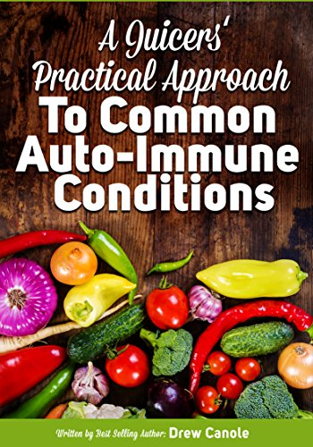 A Juicer's Practical Approach to Healing Common Autoimmune Conditions: A Roadmap to Healing Using Food as Medicine by Drew Canole