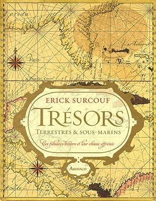 Trésors terrestres et sous-marins : Ces fabuleux trésors et leur chasse effrénée par Erick Surcouf
