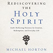 Rediscovering the Holy Spirit: God's Perfecting Presence in Creation, Redemption, and Everyday Life Audiobook by Michael Horton Narrated by Tom Parks
