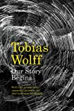OUR STORY BEGINS. NEW AND SELECTED STORIES. (0747597278) by Wolff, Tobias.