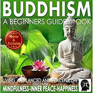 Buddhism: A Beginners Guide Book for True Self Discovery and Living a Balanced and Peaceful Life Audiobook