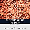 Religions of the World: The Religion of the Maya Audiobook by  Charles River Editors Narrated by K.C. Kelly