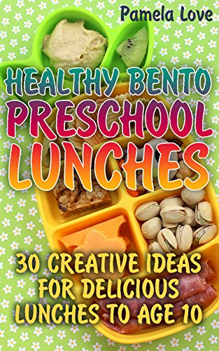 Healthy Bento Preschool Lunches: 30 Creative Ideas For Delicious Lunches To Age 10 by Pamela Love