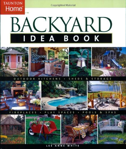 Backyard Idea Book: Outdoor Kitchens, Sheds & Storage, Fireplaces, Play Spaces, Pools & Spas (Taunton Home Idea Books) front-1080651
