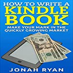 How to Write a Kindle Book: Make Your Mark in the Quickly Growing Market | Jonah Ryan