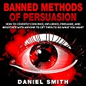 Banned Methods of Persuasion: How to Covertly Convince, Influence, Persuade, and Negotiate with Anyone to Get Them to Do What You Want (       UNABRIDGED) by Daniel Smith Narrated by Jennifer Howe