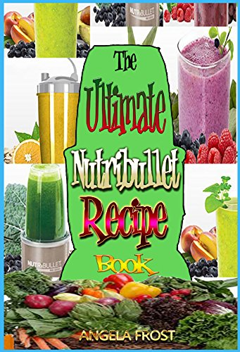 The Ultimate Nutribullet Book: Delicious & Healthy Nutri-Blasts for Health & Weight-Loss: Nutribullet Recipe Book, Green Smoothies, Nutribullet Recipes, ... for Weight Loss (House and Home Book 2) by Angela Frost