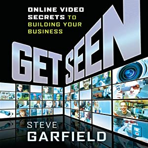 Get Seen: Online Video Secrets to Building Your Business (Plus URL) | [Steve Garfield]