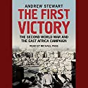 The First Victory: The Second World War and the East Africa Campaign Audiobook by Andrew Stewart Narrated by Michael Page