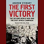 The First Victory: The Second World War and the East Africa Campaign | Andrew Stewart